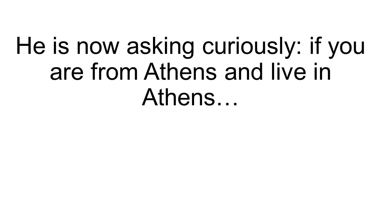 He is now asking curiously: if you are from Athens and live in Athens…