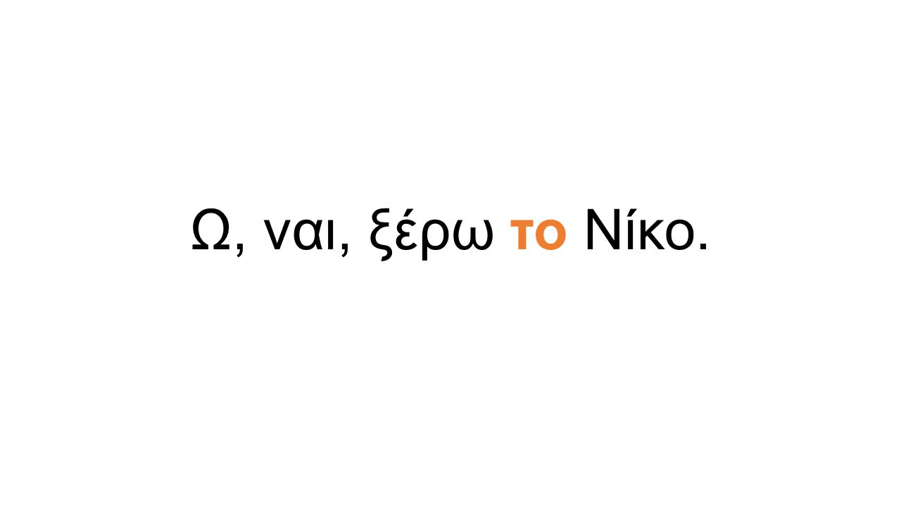 Ω, ναι, ξέρω το Νίκο.