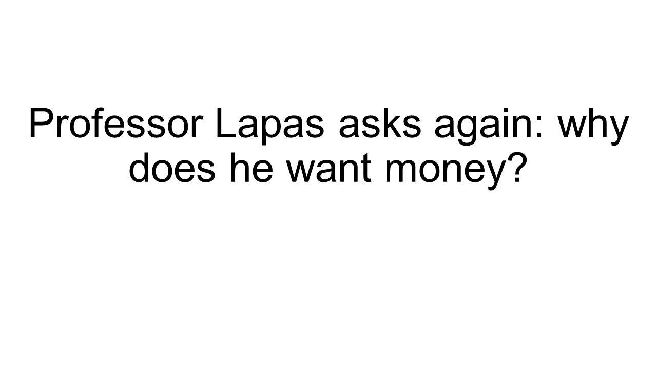 Professor Lapas asks again: why does he want money?