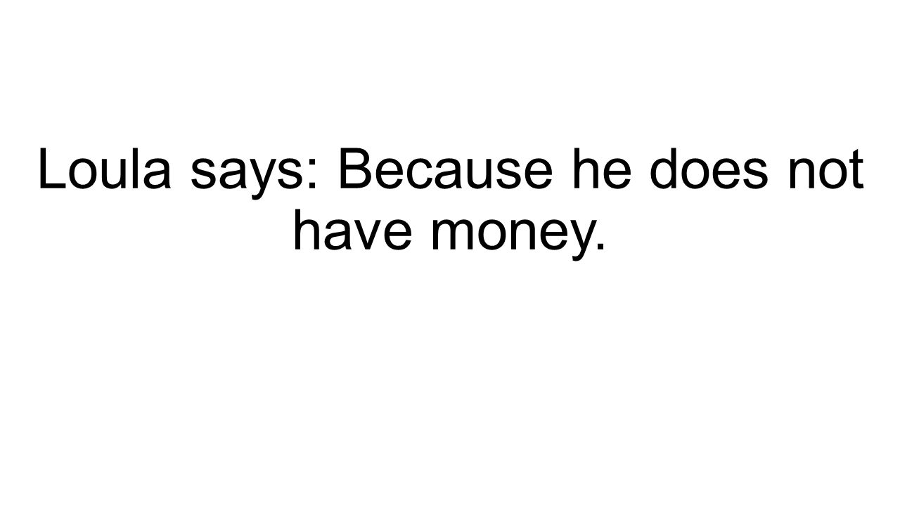 Loula says: Because he does not have money.