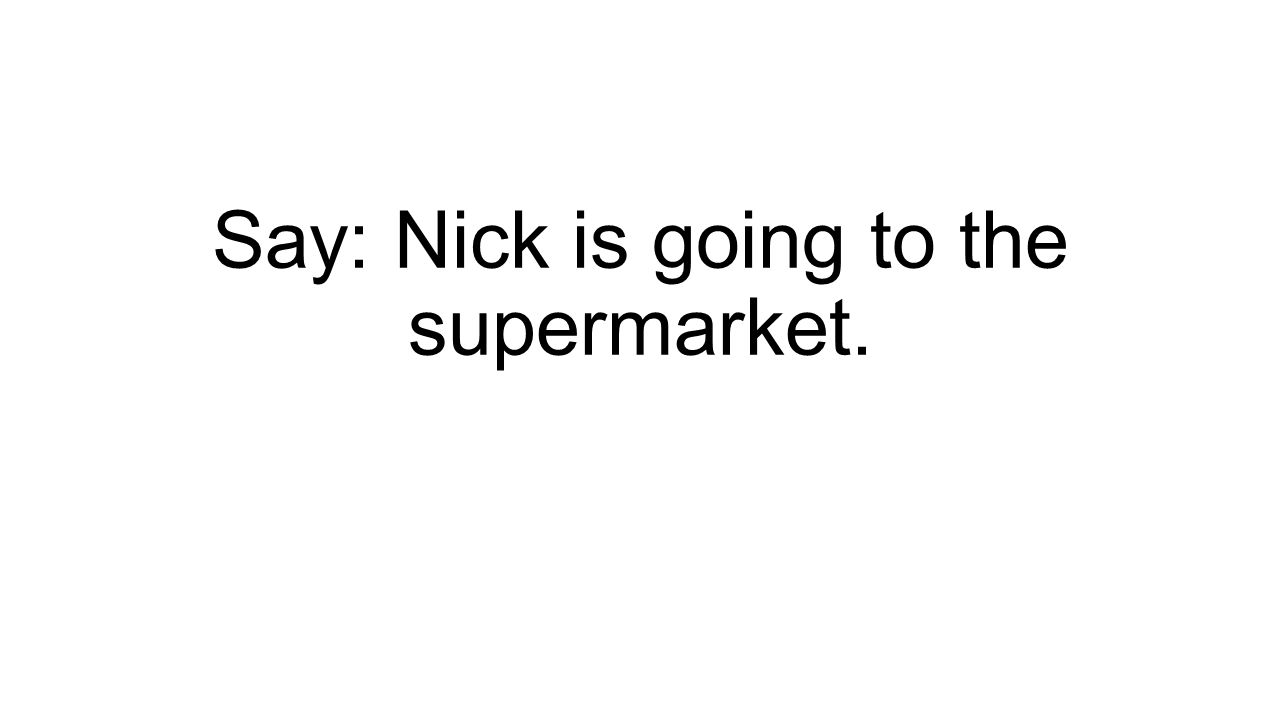 Say: Nick is going to the supermarket.