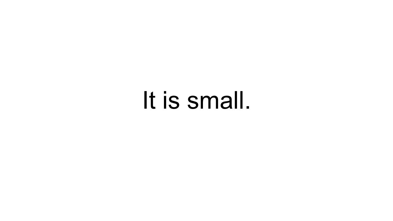 It is small.