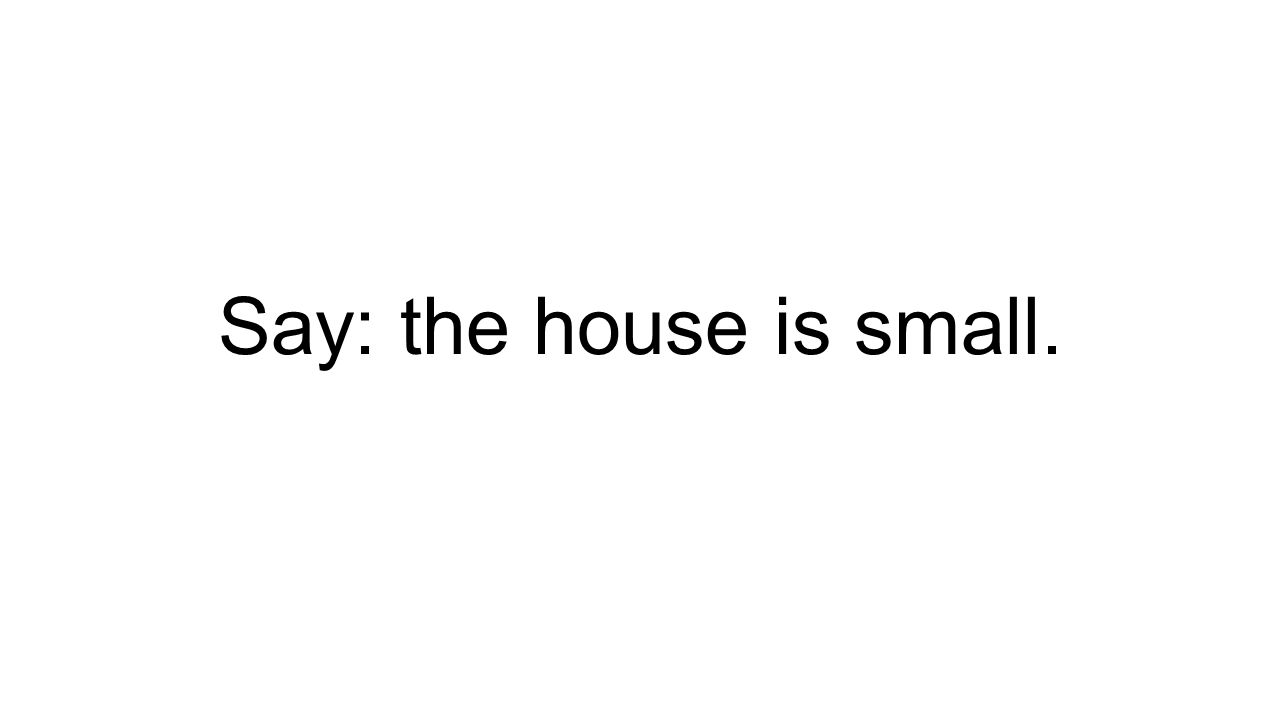 Say: the house is small.
