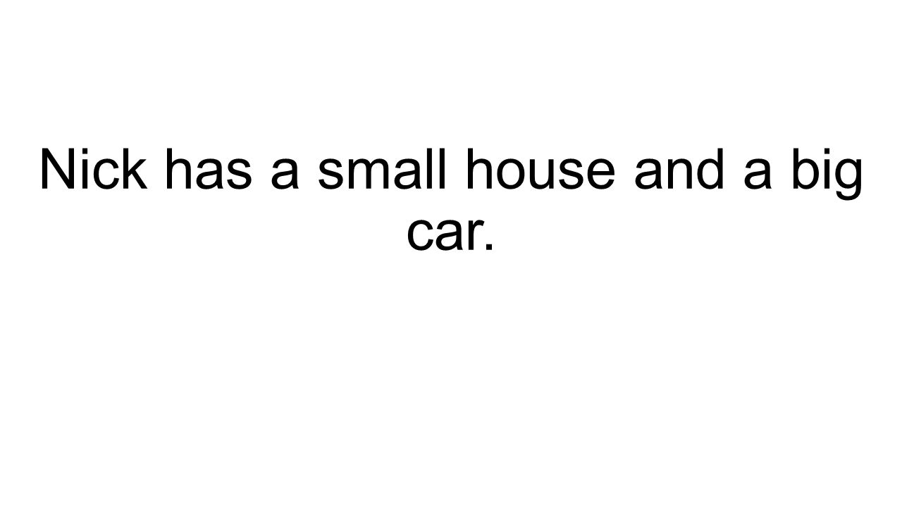 Nick has a small house and a big car.