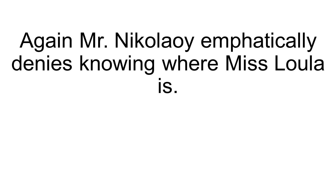 Again Mr. Nikolaoy emphatically denies knowing where Miss Loula is.