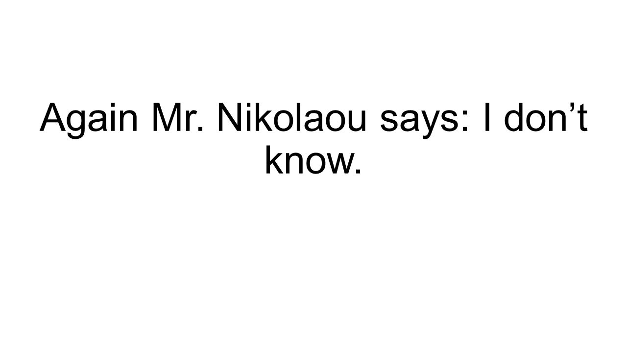Again Mr. Nikolaou says: I don't know.