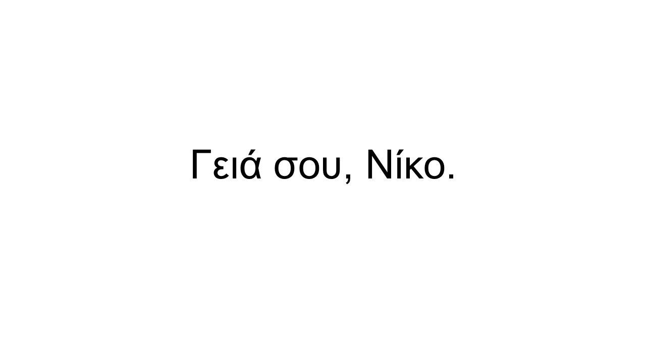Γειά σου, Νίκο.