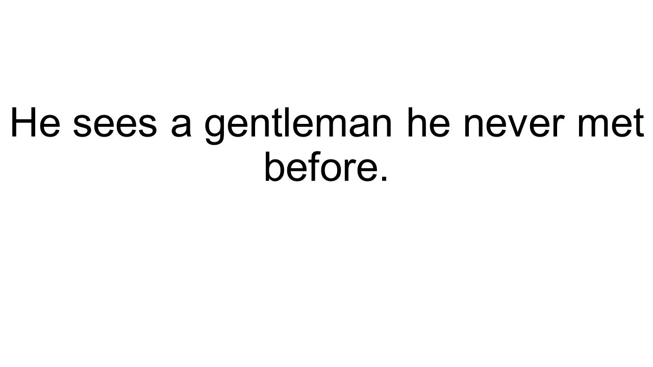 He sees a gentleman he never met before.