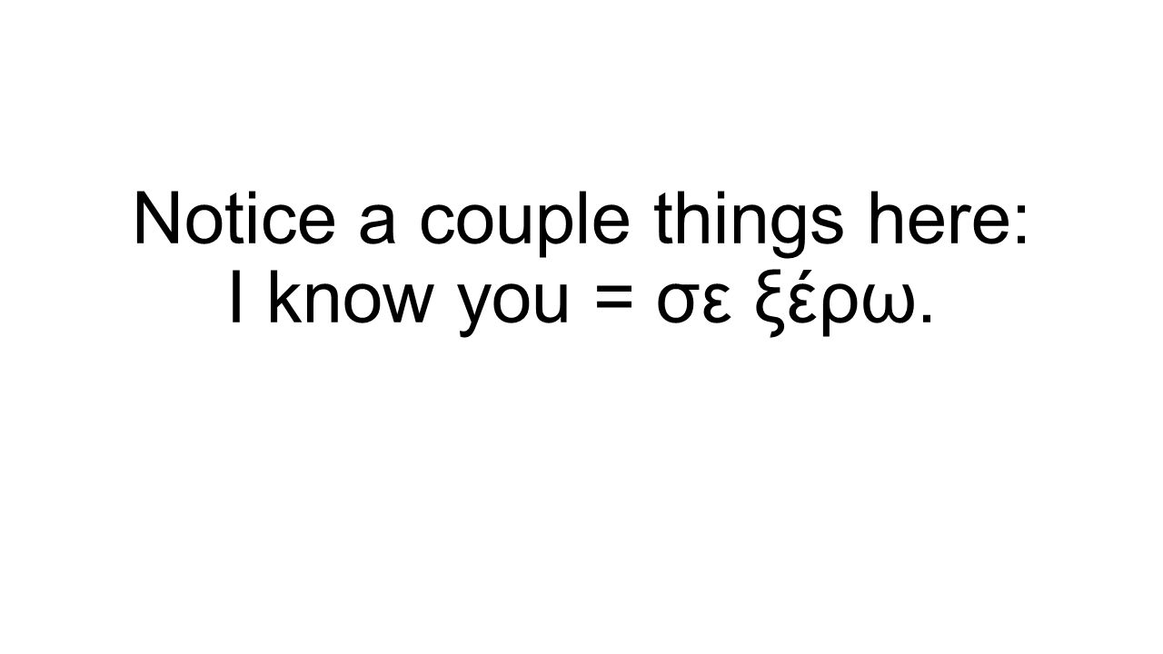 Notice a couple things here: I know you = σε ξέρω.