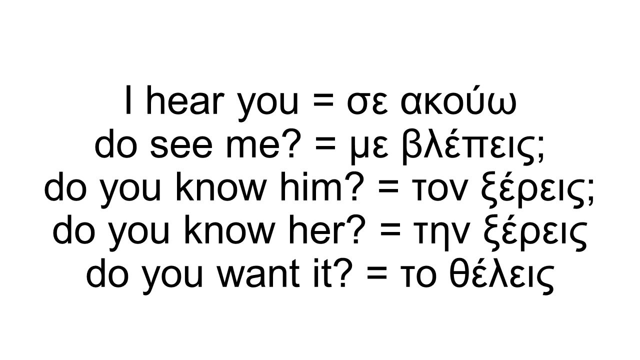 I hear you = σε ακούω do see me. = με βλέπεις; do you know him.