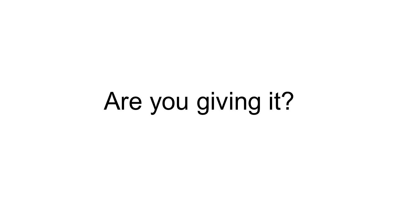 Are you giving it?