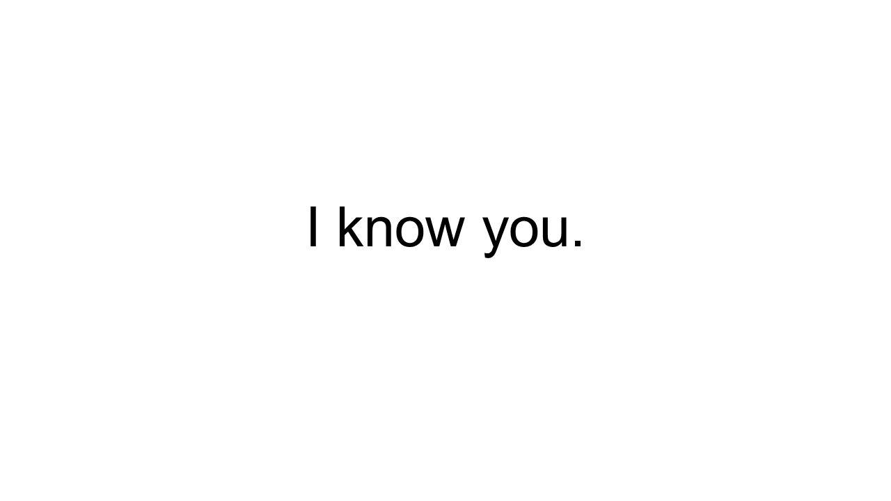 I know you.