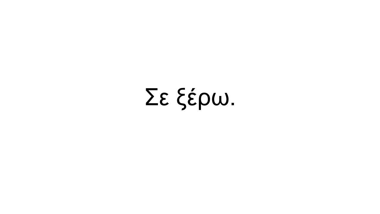 Σε ξέρω.