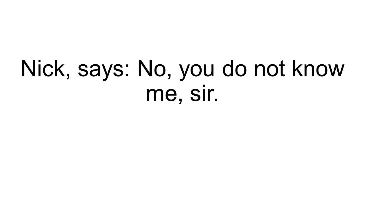 Nick, says: No, you do not know me, sir.