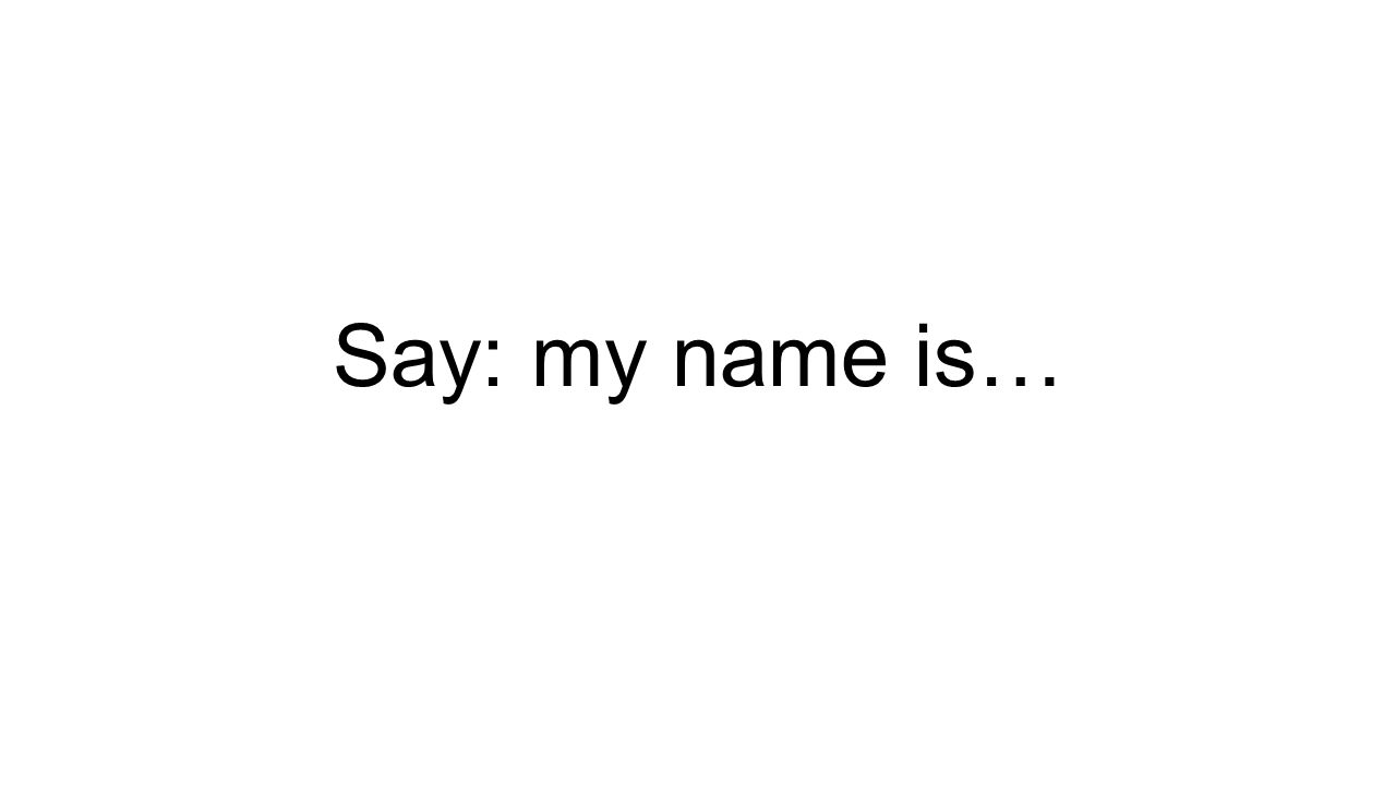 Say: my name is…