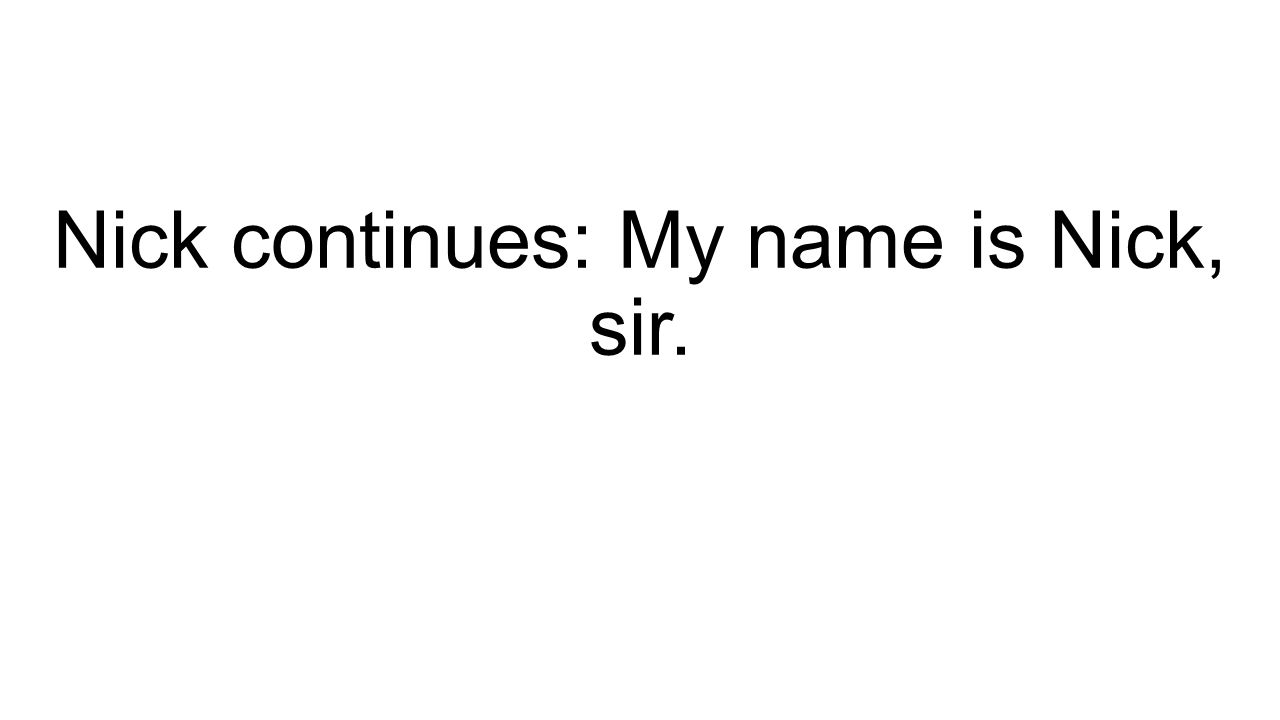 Nick continues: My name is Nick, sir.