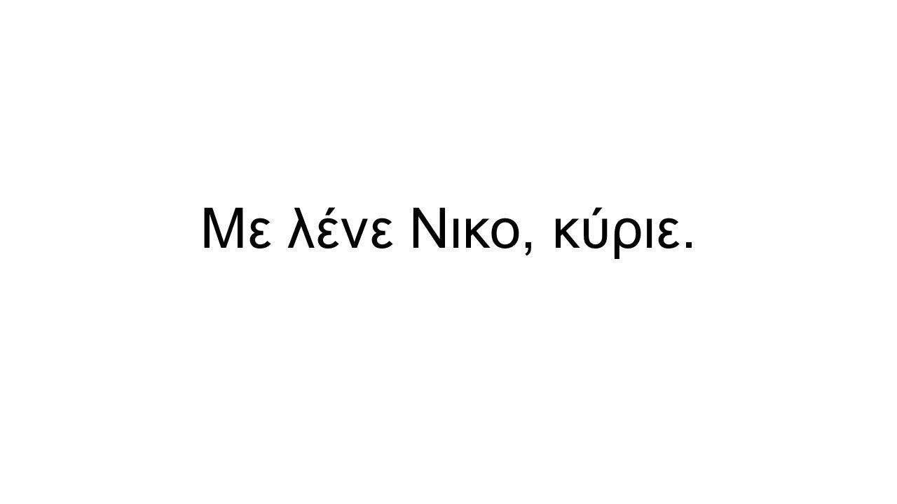 Με λένε Νικο, κύριε.