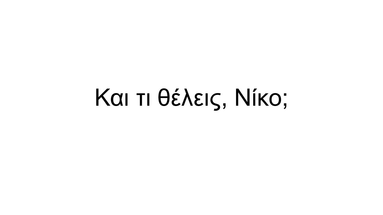 Και τι θέλεις, Νίκο;