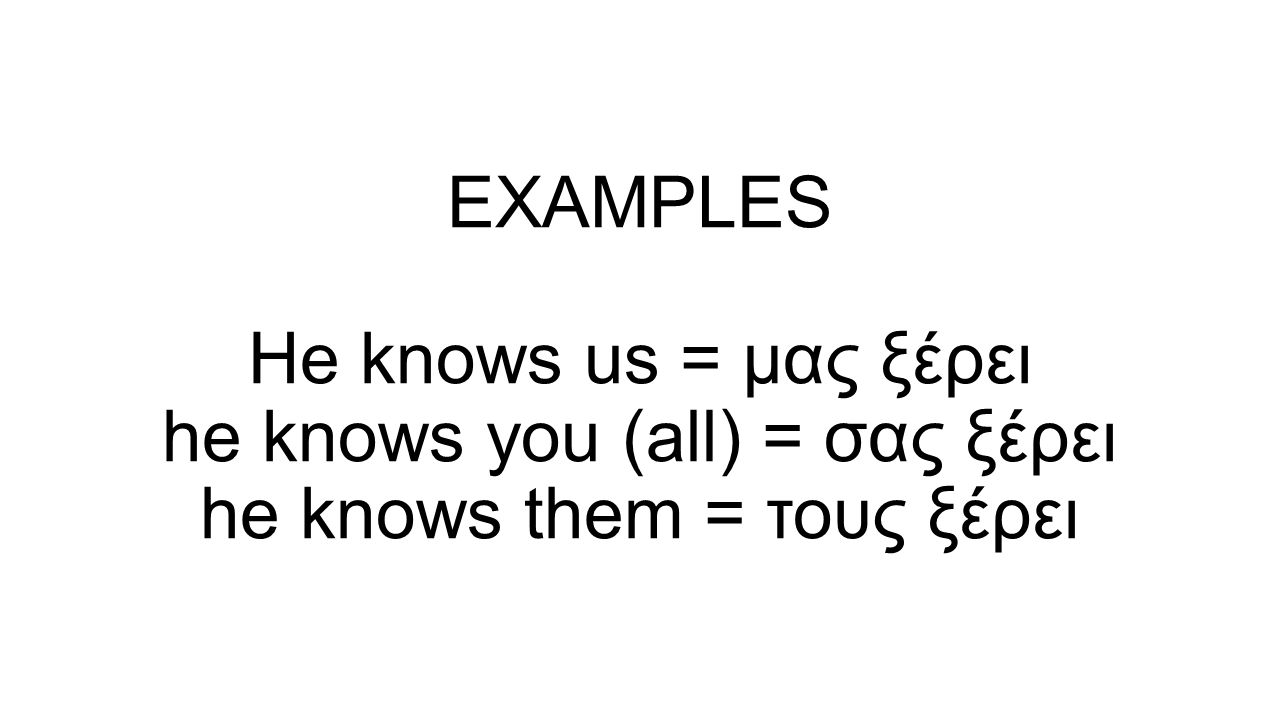EXAMPLES He knows us = μας ξέρει he knows you (all) = σας ξέρει he knows them = τους ξέρει