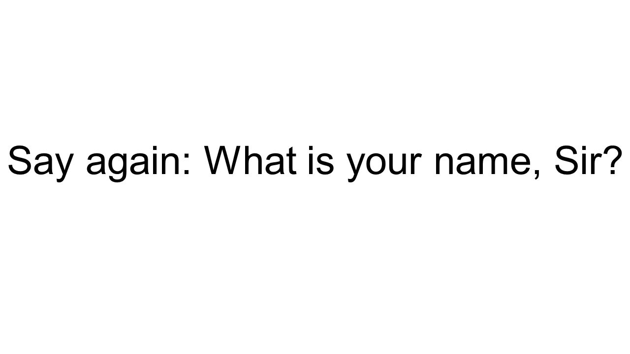 Say again: What is your name, Sir?