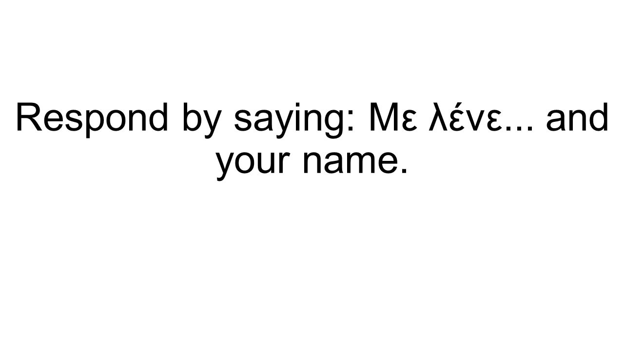Respond by saying: Με λένε... and your name.