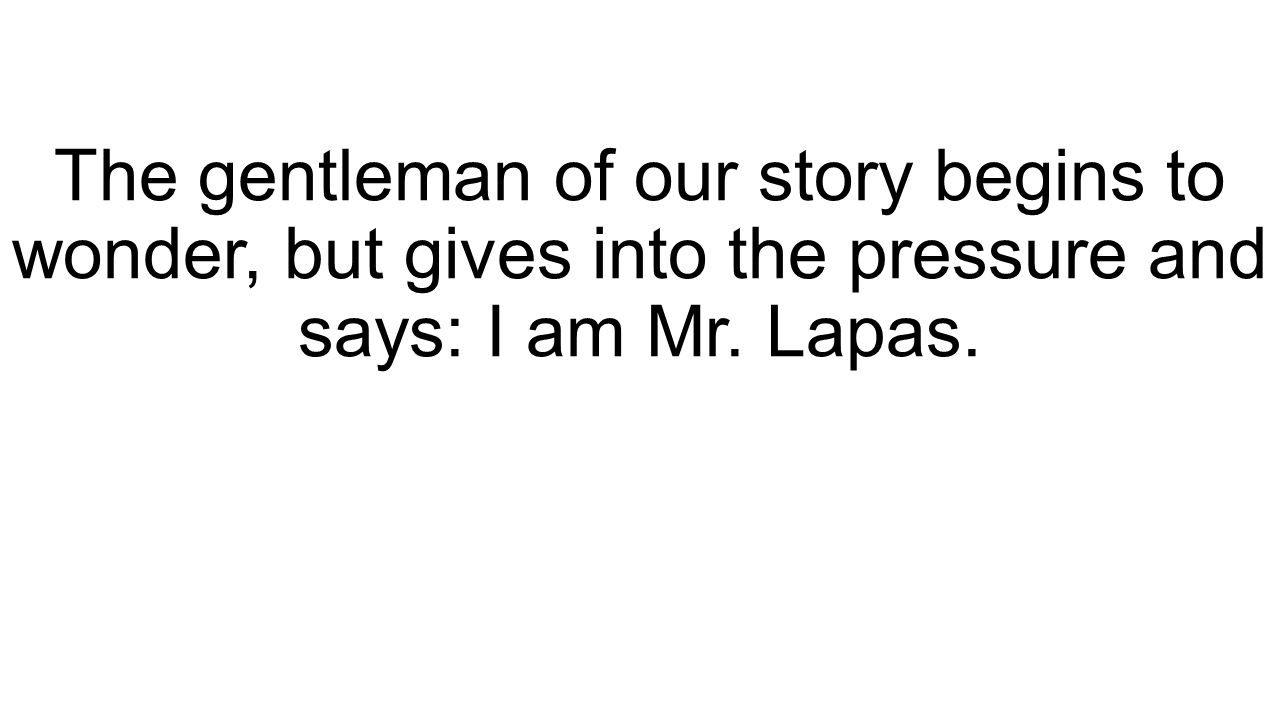 The gentleman of our story begins to wonder, but gives into the pressure and says: I am Mr. Lapas.