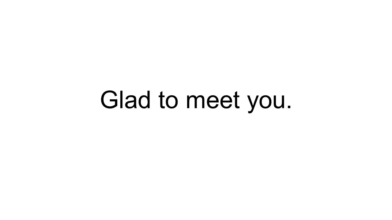 Glad to meet you.