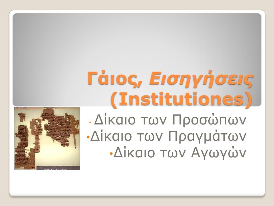 Γάιος, Εισηγήσεις (Institutiones) Δίκαιο των Προσώπων Δίκαιο των Πραγμάτων Δίκαιο των Αγωγών