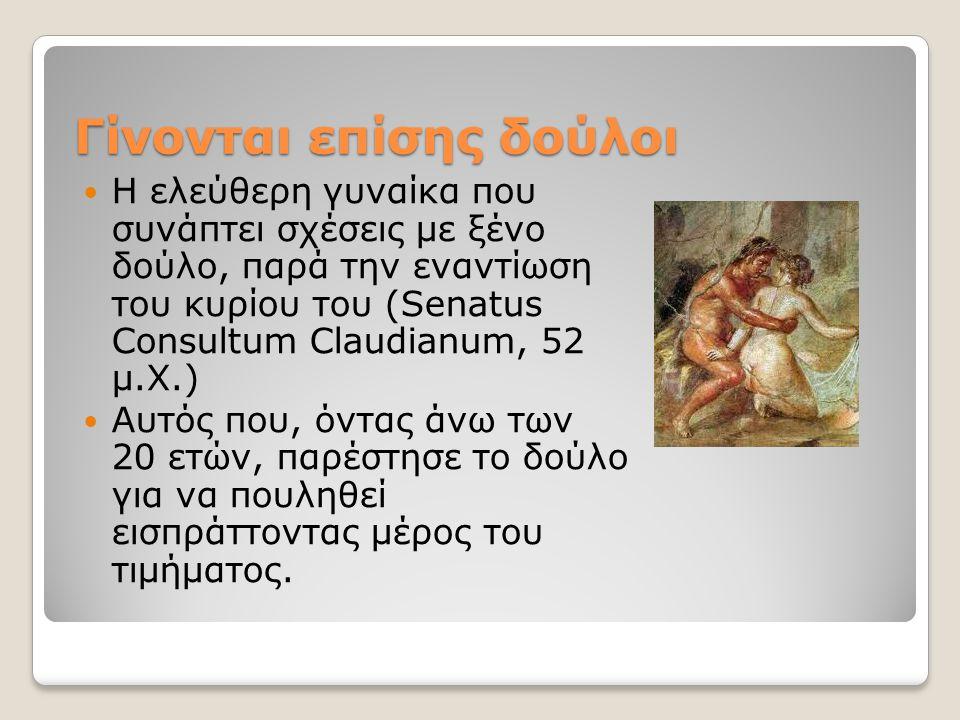 Γίνονται επίσης δούλοι H ελεύθερη γυναίκα που συνάπτει σχέσεις με ξένο δούλο, παρά την εναντίωση του κυρίου του (Senatus Consultum Claudianum, 52 μ.Χ.) Αυτός που, όντας άνω των 20 ετών, παρέστησε το δούλο για να πουληθεί εισπράττοντας μέρος του τιμήματος.