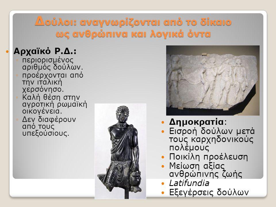 Δ ούλοι: αναγνωρίζονται από το δίκαιο ως ανθρώπινα και λογικά όντα Αρχαϊκό Ρ.Δ.: ◦περιορισμένος αριθμός δούλων. ◦προέρχονται από την ιταλική χερσόνησο