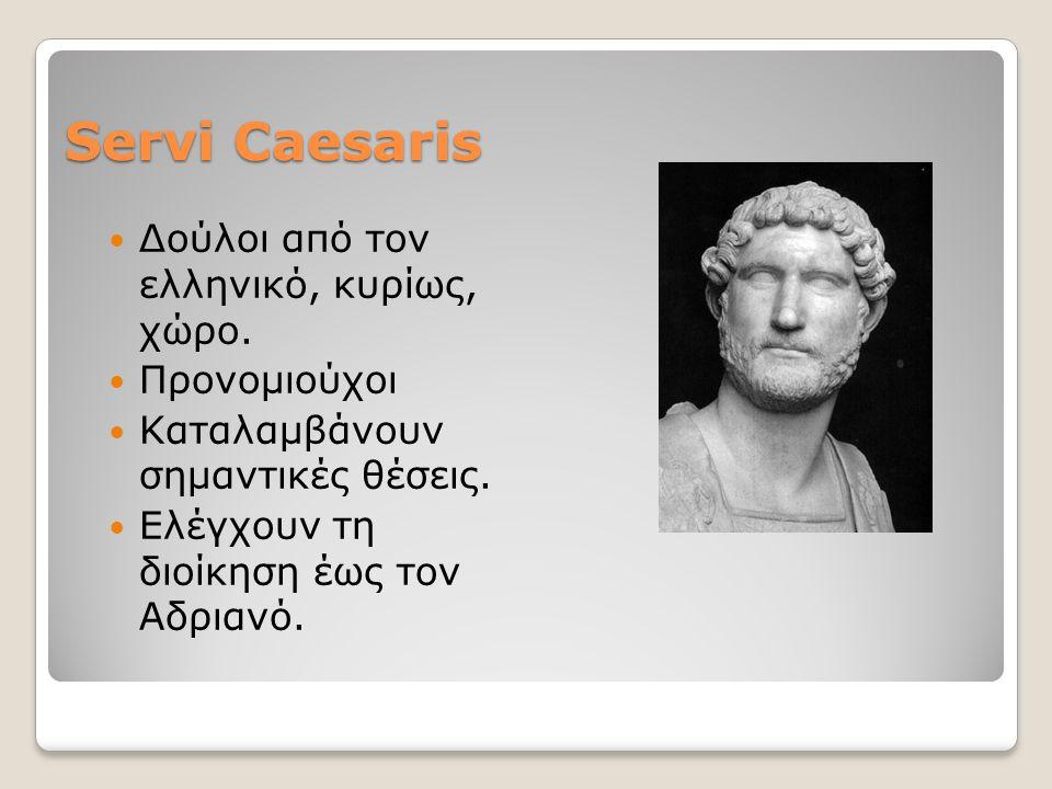 Servi Caesaris Δούλοι από τον ελληνικό, κυρίως, χώρο. Προνομιούχοι Καταλαμβάνουν σημαντικές θέσεις. Ελέγχουν τη διοίκηση έως τον Αδριανό.