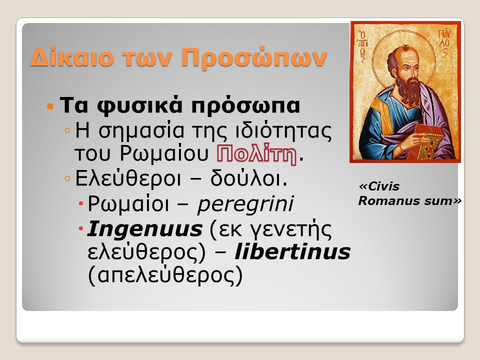 Λατίνοι Latini prisci/veteres (Παλαιολατίνοι): πολίτες των πόλεων που ανήκαν στη Λατινική Ομοσπονδία Έχουν δικαίωμα να συνάπτουν γάμο & δικαιοπραξίες κατά το ius civile Kληρονομούν με ρωμαϊκές διαθήκες Latini Colonarii Πολίτες των λατινικών αποικιών που ίδρυσε η Ρώμη, έχουν ius commercii.