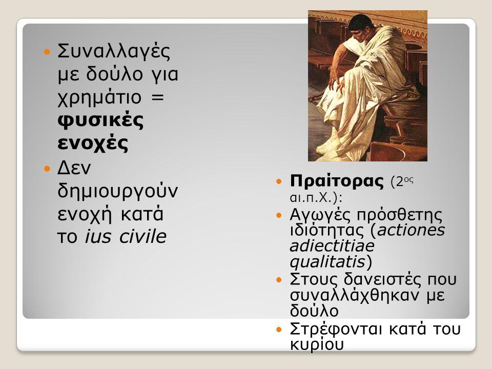 Συναλλαγές με δούλο για χρημάτιο = φυσικές ενοχές Δεν δημιουργούν ενοχή κατά το ius civile Πραίτορας (2 ος αι.π.Χ.): Αγωγές πρόσθετης ιδιότητας (actiones adiectitiae qualitatis) Στους δανειστές που συναλλάχθηκαν με δούλο Στρέφονται κατά του κυρίου
