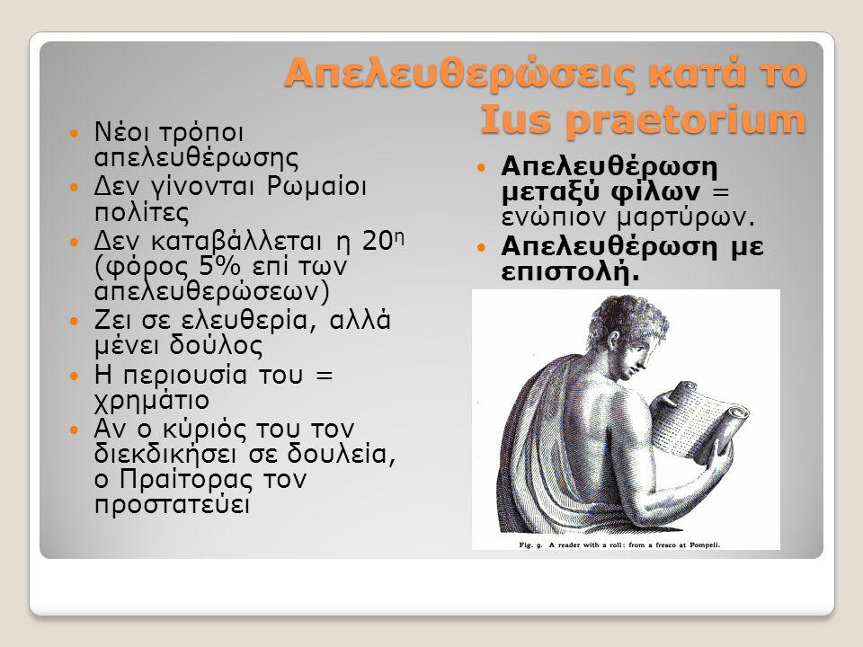 Απελευθερώσεις κατά το Ιus praetorium Νέοι τρόποι απελευθέρωσης Δεν γίνονται Ρωμαίοι πολίτες Δεν καταβάλλεται η 20 η (φόρος 5% επί των απελευθερώσεων) Ζει σε ελευθερία, αλλά μένει δούλος Η περιουσία του = χρημάτιο Αν ο κύριός του τον διεκδικήσει σε δουλεία, ο Πραίτορας τον προστατεύει Απελευθέρωση μεταξύ φίλων = ενώπιον μαρτύρων.