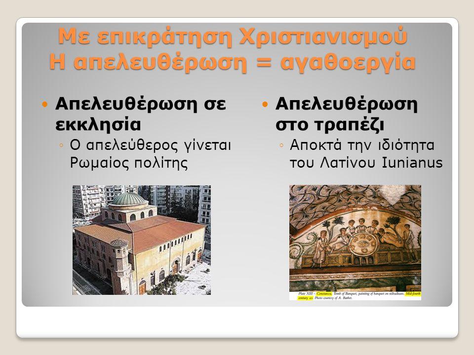 Με επικράτηση Χριστιανισμού H απελευθέρωση = αγαθοεργία Απελευθέρωση σε εκκλησία ◦Ο απελεύθερος γίνεται Ρωμαίος πολίτης Απελευθέρωση στο τραπέζι ◦Αποκ