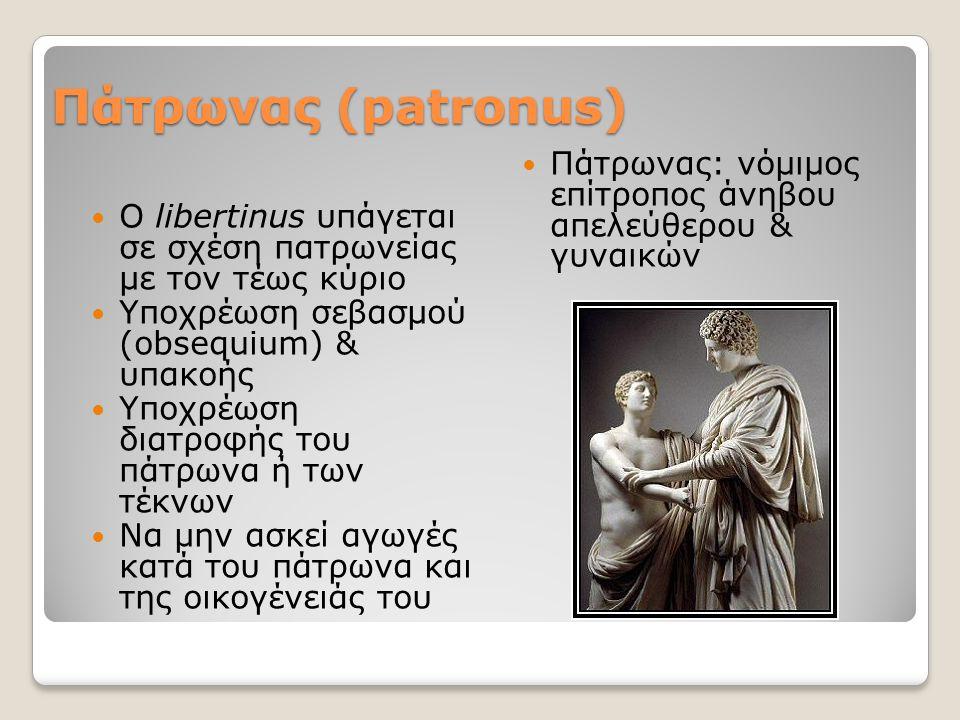 Πάτρωνας (patronus) O libertinus υπάγεται σε σχέση πατρωνείας με τον τέως κύριο Υποχρέωση σεβασμού (obsequium) & υπακοής Yποχρέωση διατροφής του πάτρωνα ή των τέκνων Να μην ασκεί αγωγές κατά του πάτρωνα και της οικογένειάς του Πάτρωνας: νόμιμος επίτροπος άνηβου απελεύθερου & γυναικών