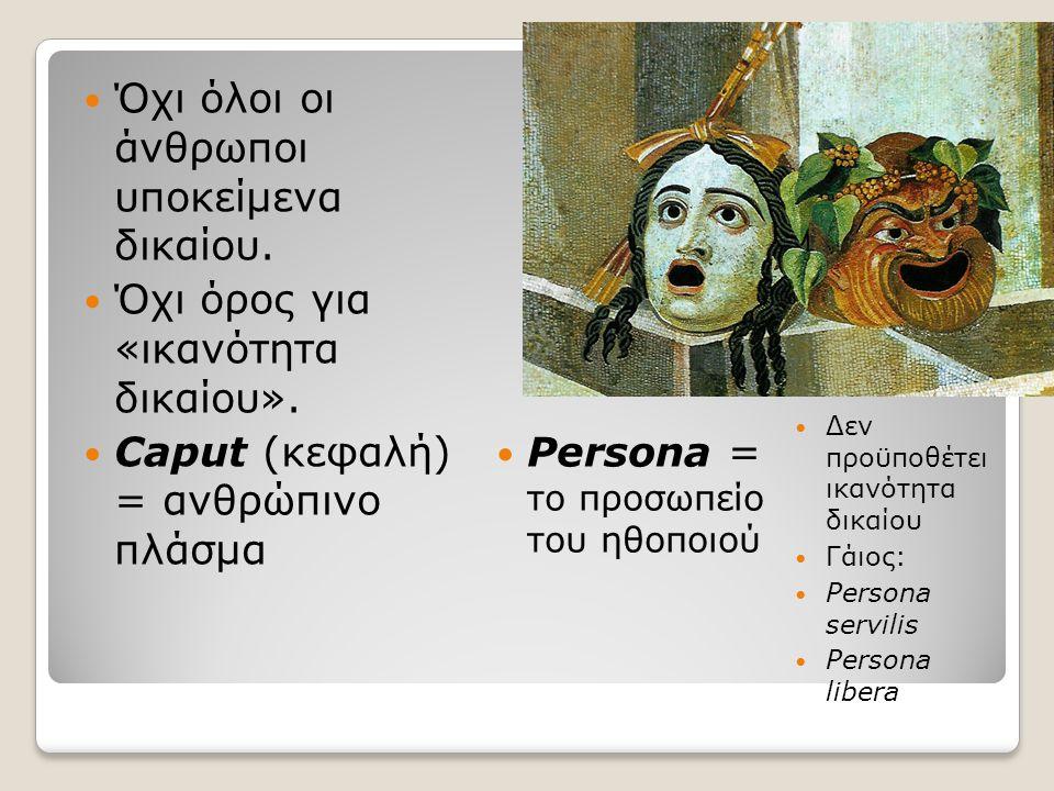 Αρχή ύπαρξης: αφότου το βρέφος αποχωριστεί εντελώς από το μητρικό σώμα Δεν είναι ανάγκη να είναι βιώσιμο Το τέρας (monstrum), δεν έχει την ιδιότητα του ανθρώπου Η ικανότητα δικαίου αρχίζει από: ◦ Τον τοκετό ◦ Την απελευθέρωση δούλου