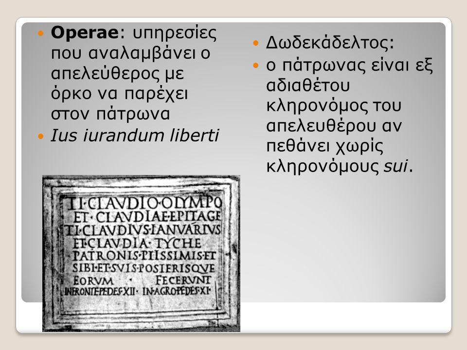 Operae: υπηρεσίες που αναλαμβάνει ο απελεύθερος με όρκο να παρέχει στον πάτρωνα Ius iurandum liberti Δωδεκάδελτος: ο πάτρωνας είναι εξ αδιαθέτου κληρο