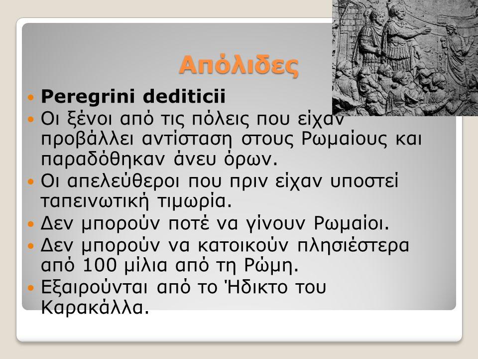 Aπόλιδες Peregrini dediticii Οι ξένοι από τις πόλεις που είχαν προβάλλει αντίσταση στους Ρωμαίους και παραδόθηκαν άνευ όρων. Οι απελεύθεροι που πριν ε