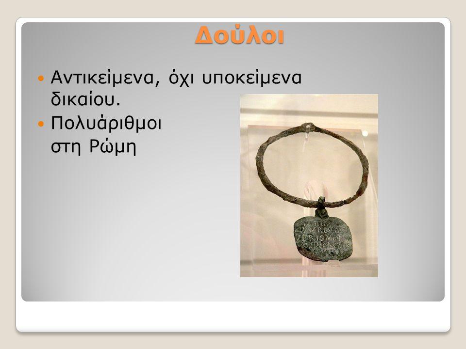 Δούλοι Αντικείμενα, όχι υποκείμενα δικαίου. Πολυάριθμοι στη Ρώμη