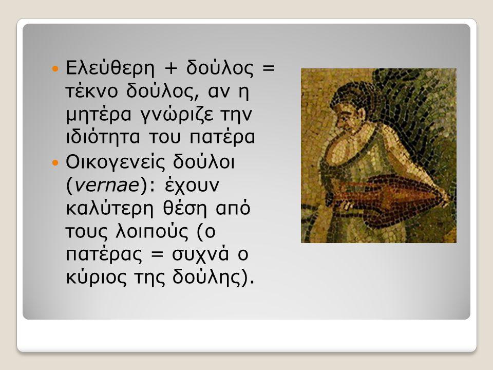 Eλεύθερη + δούλος = τέκνο δούλος, αν η μητέρα γνώριζε την ιδιότητα του πατέρα Οικογενείς δούλοι (vernae): έχουν καλύτερη θέση από τους λοιπούς (ο πατέ