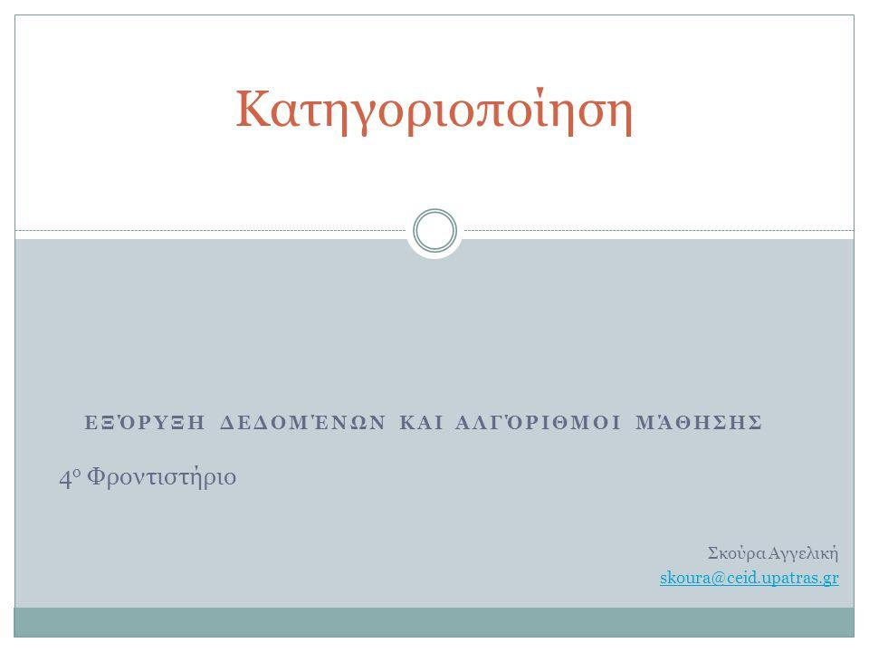 ΕΞΌΡΥΞΗ ΔΕΔΟΜΈΝΩΝ ΚΑΙ ΑΛΓΌΡΙΘΜΟΙ ΜΆΘΗΣΗΣ Κατηγοριοποίηση 4 ο Φροντιστήριο Σκούρα Αγγελική skoura@ceid.upatras.gr