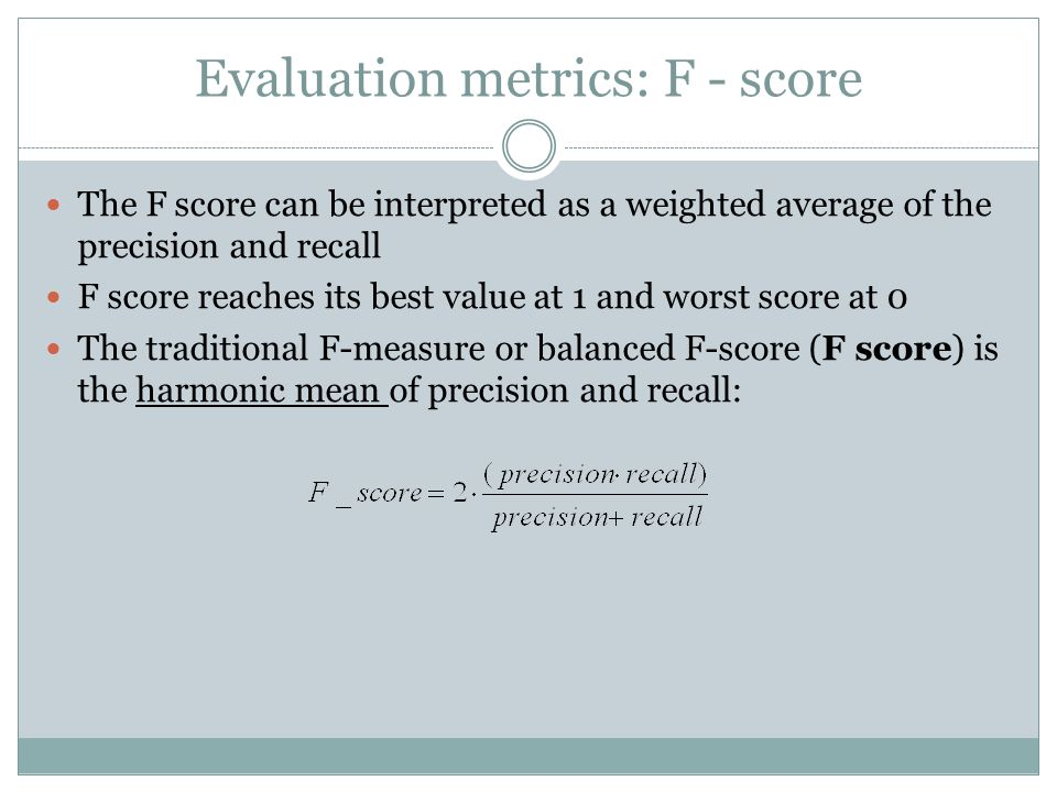 Evaluation metrics: F - score The F score can be interpreted as a weighted average of the precision and recall F score reaches its best value at 1 and worst score at 0 The traditional F-measure or balanced F-score (F score) is the harmonic mean of precision and recall: