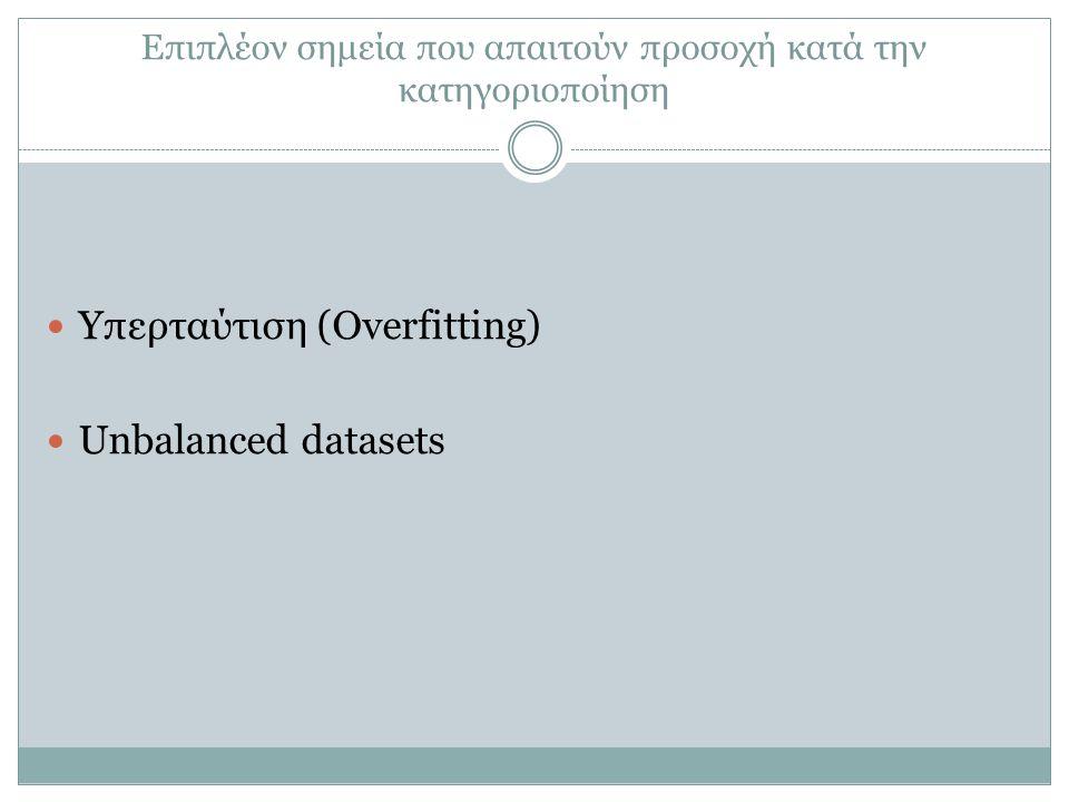 Επιπλέον σημεία που απαιτούν προσοχή κατά την κατηγοριοποίηση Υπερταύτιση (Overfitting) Unbalanced datasets