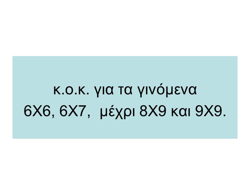 κ.ο.κ. για τα γινόμενα 6Χ6, 6Χ7, μέχρι 8Χ9 και 9Χ9.