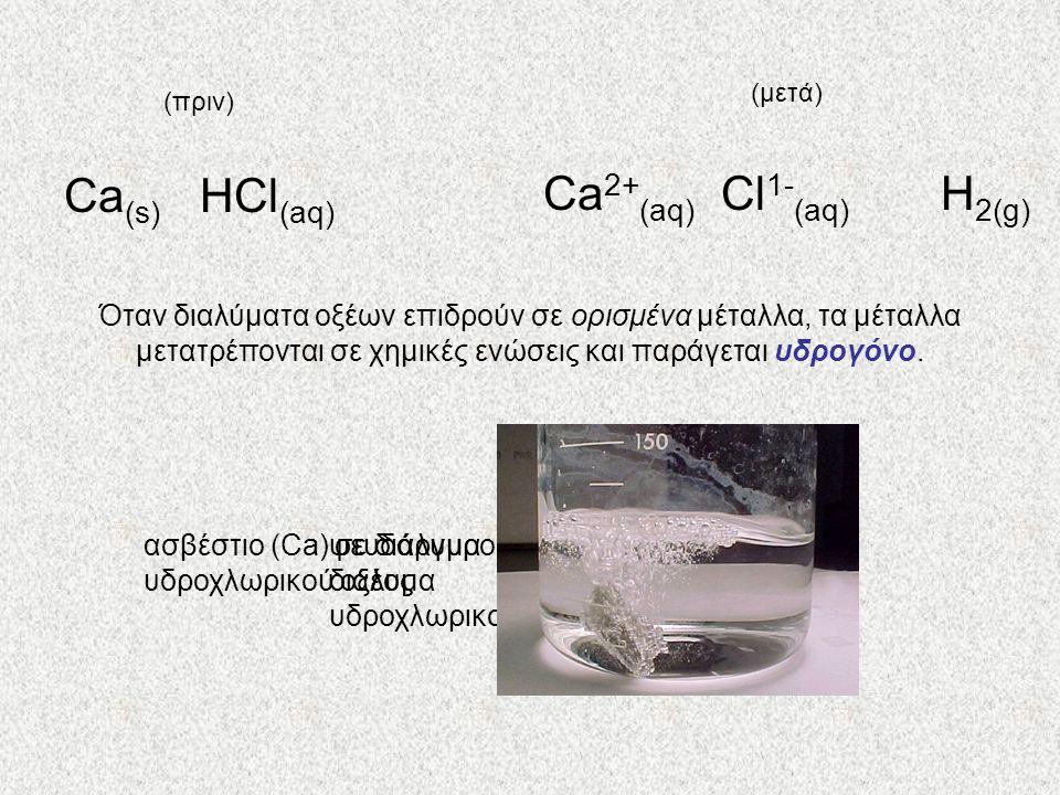 ψευδάργυρος (Zn) σε διάλυμα υδροχλωρικού οξέος ασβέστιο (Ca) σε διάλυμα υδροχλωρικού οξέος Όταν διαλύματα οξέων επιδρούν σε ορισμένα μέταλλα, τα μέταλ