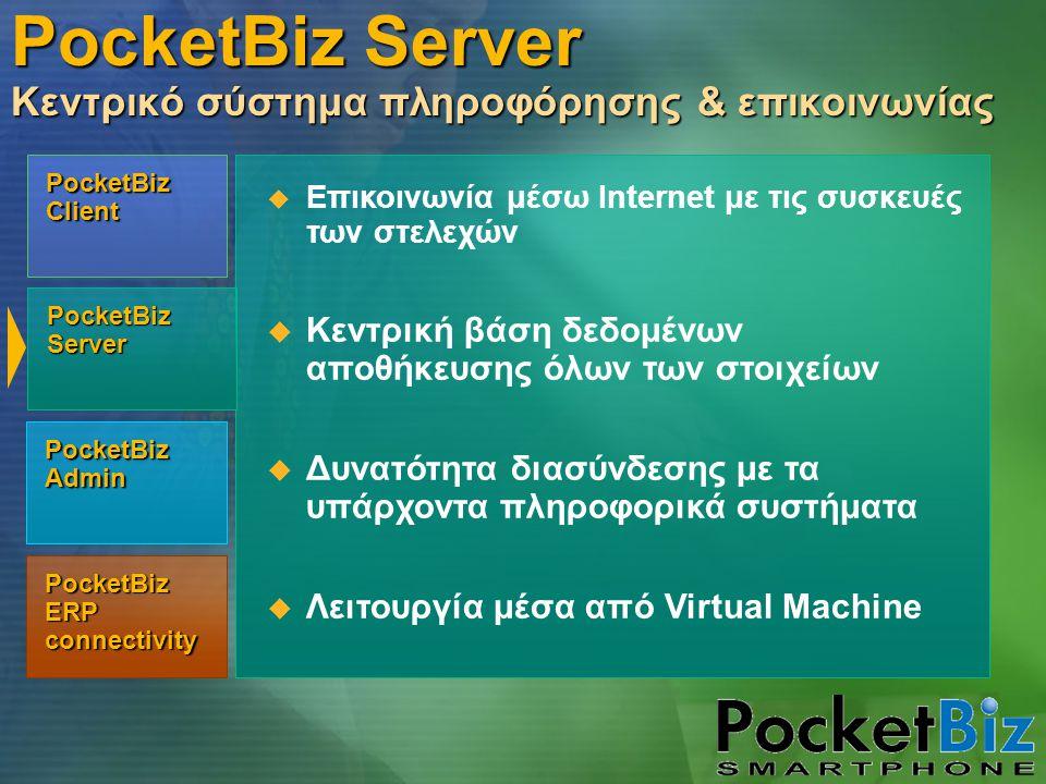 PocketBiz Admin PocketBiz Client PocketBiz Server PocketBiz ERP connectivity PocketBiz Server Κεντρικό σύστημα πληροφόρησης & επικοινωνίας  Επικοινωνία μέσω Internet με τις συσκευές των στελεχών  Κεντρική βάση δεδομένων αποθήκευσης όλων των στοιχείων  Δυνατότητα διασύνδεσης με τα υπάρχοντα πληροφορικά συστήματα  Λειτουργία μέσα από Virtual Machine