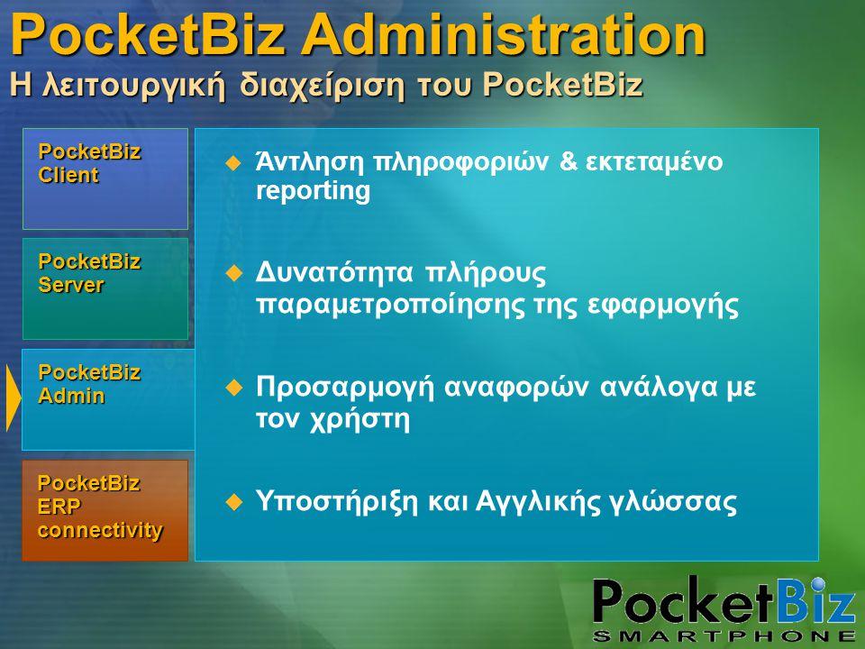 PocketBiz Admin PocketBiz Client PocketBiz Server PocketBiz ERP connectivity  Άντληση πληροφοριών & εκτεταμένο reporting  Δυνατότητα πλήρους παραμετροποίησης της εφαρμογής  Προσαρμογή αναφορών ανάλογα με τον χρήστη  Υποστήριξη και Αγγλικής γλώσσας PocketBiz Administration Η λειτουργική διαχείριση του PocketBiz