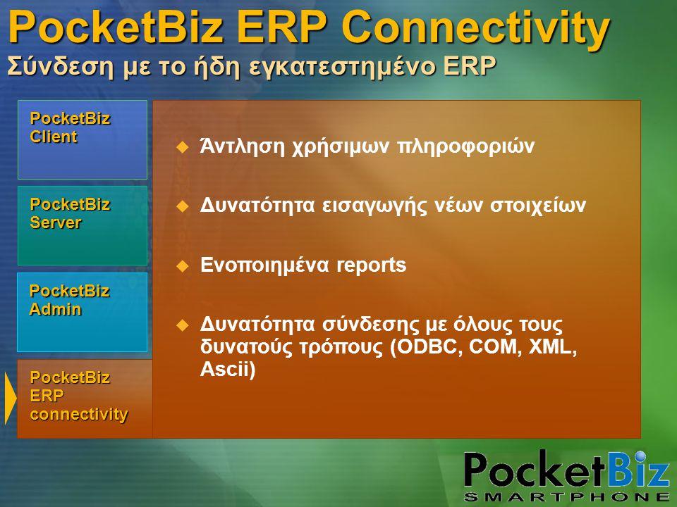 PocketBiz Admin PocketBiz Client PocketBiz Server PocketBiz ERP connectivity  Άντληση χρήσιμων πληροφοριών  Δυνατότητα εισαγωγής νέων στοιχείων  Ενοποιημένα reports  Δυνατότητα σύνδεσης με όλους τους δυνατούς τρόπους (ODBC, COM, XML, Ascii) PocketBiz ERP Connectivity Σύνδεση με το ήδη εγκατεστημένο ERP