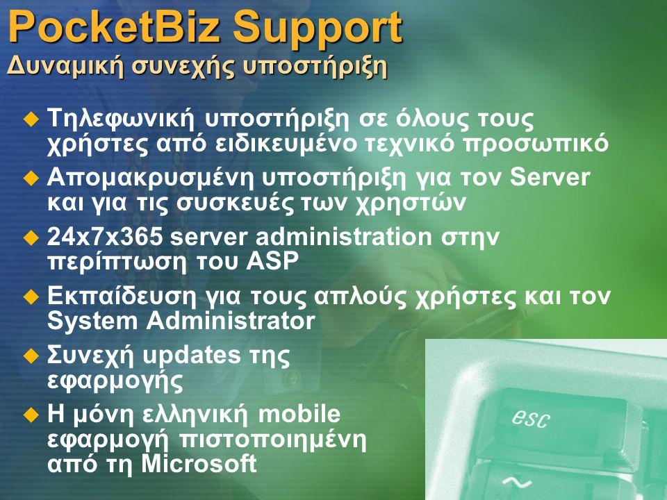 PocketBiz Support Δυναμική συνεχής υποστήριξη   Τηλεφωνική υποστήριξη σε όλους τους χρήστες από ειδικευμένο τεχνικό προσωπικό   Απομακρυσμένη υποστήριξη για τον Server και για τις συσκευές των χρηστών   24x7x365 server administration στην περίπτωση του ASP   Εκπαίδευση για τους απλούς χρήστες και τον System Administrator   Συνεχή updates της εφαρμογής   Η μόνη ελληνική mobile εφαρμογή πιστοποιημένη από τη Microsoft